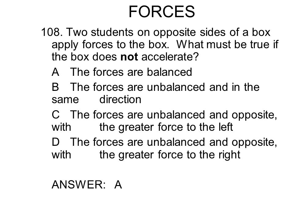 FORCES 108. Two students on opposite sides of a box apply forces to the box. What must be true if the box does not accelerate
