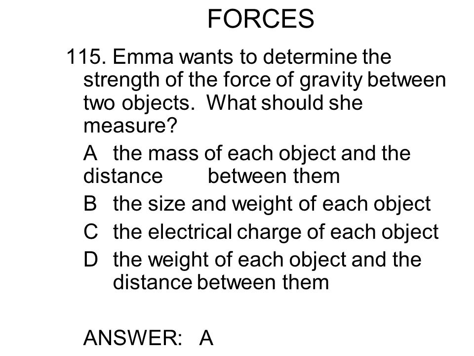 FORCES 115. Emma wants to determine the strength of the force of gravity between two objects. What should she measure