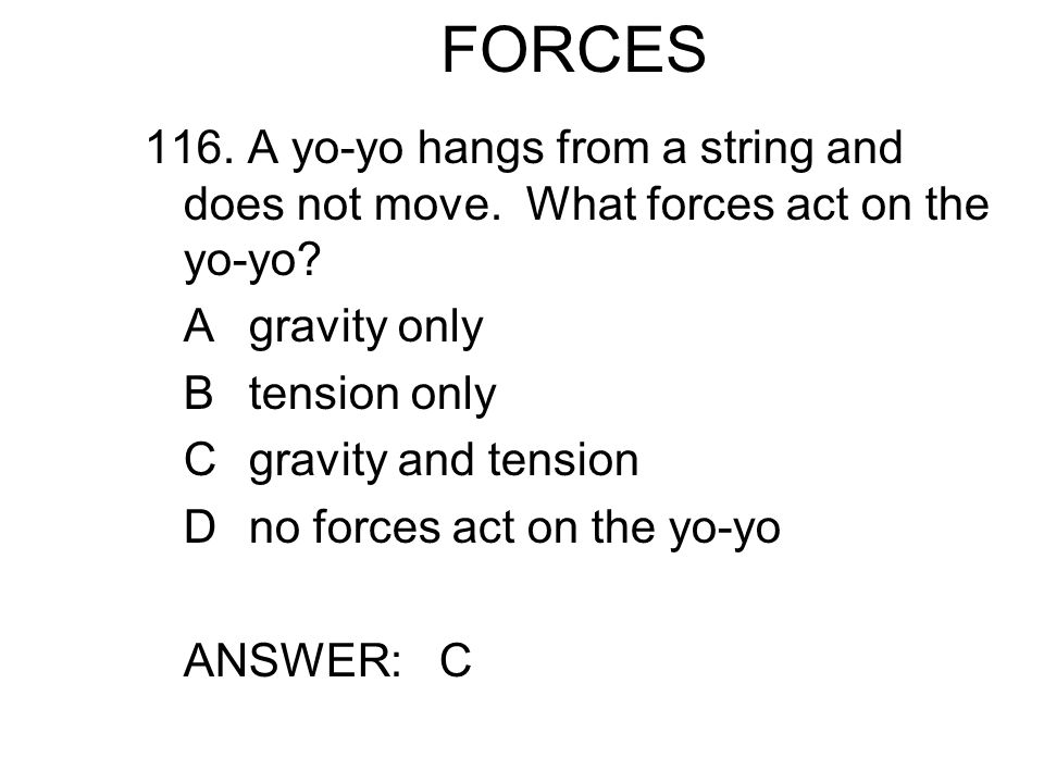 FORCES 116. A yo-yo hangs from a string and does not move. What forces act on the yo-yo A gravity only.