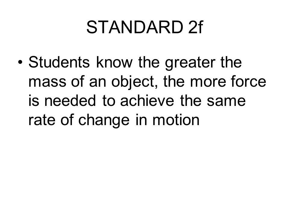 STANDARD 2f Students know the greater the mass of an object, the more force is needed to achieve the same rate of change in motion.