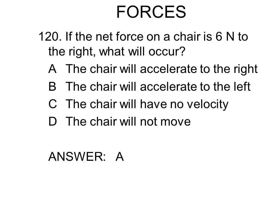 FORCES 120. If the net force on a chair is 6 N to the right, what will occur A The chair will accelerate to the right.