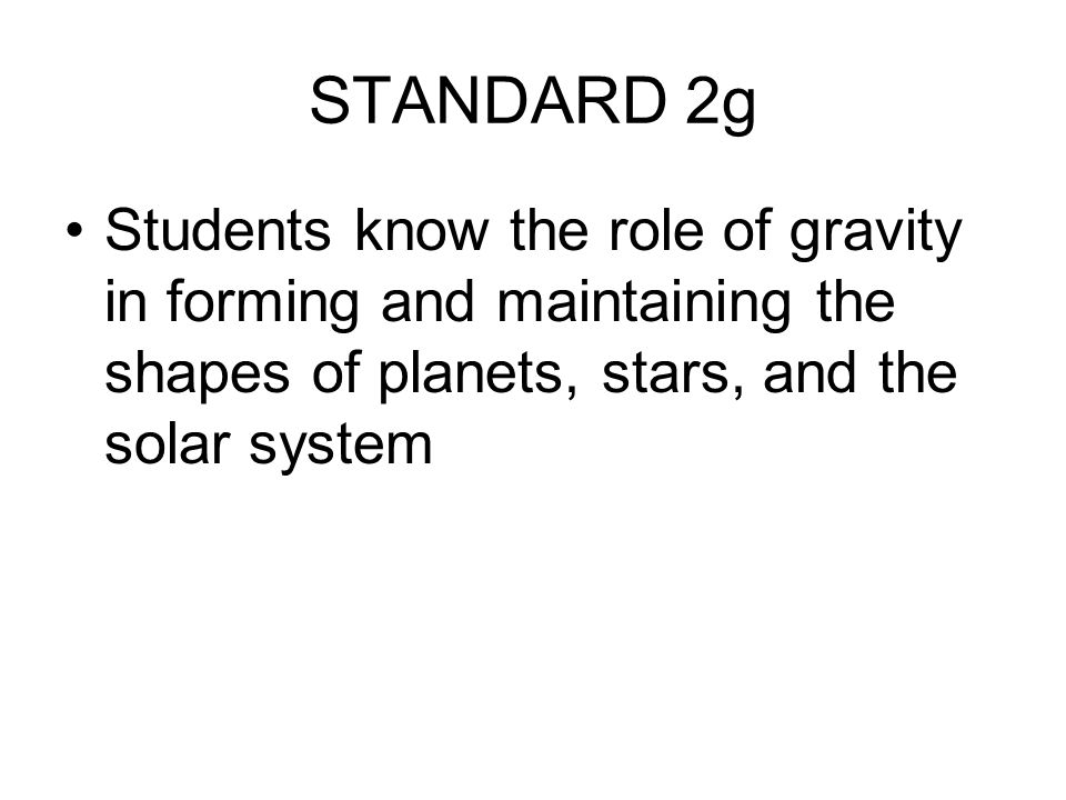 STANDARD 2g Students know the role of gravity in forming and maintaining the shapes of planets, stars, and the solar system.