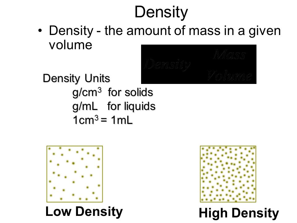 Density Density - the amount of mass in a given volume Low Density