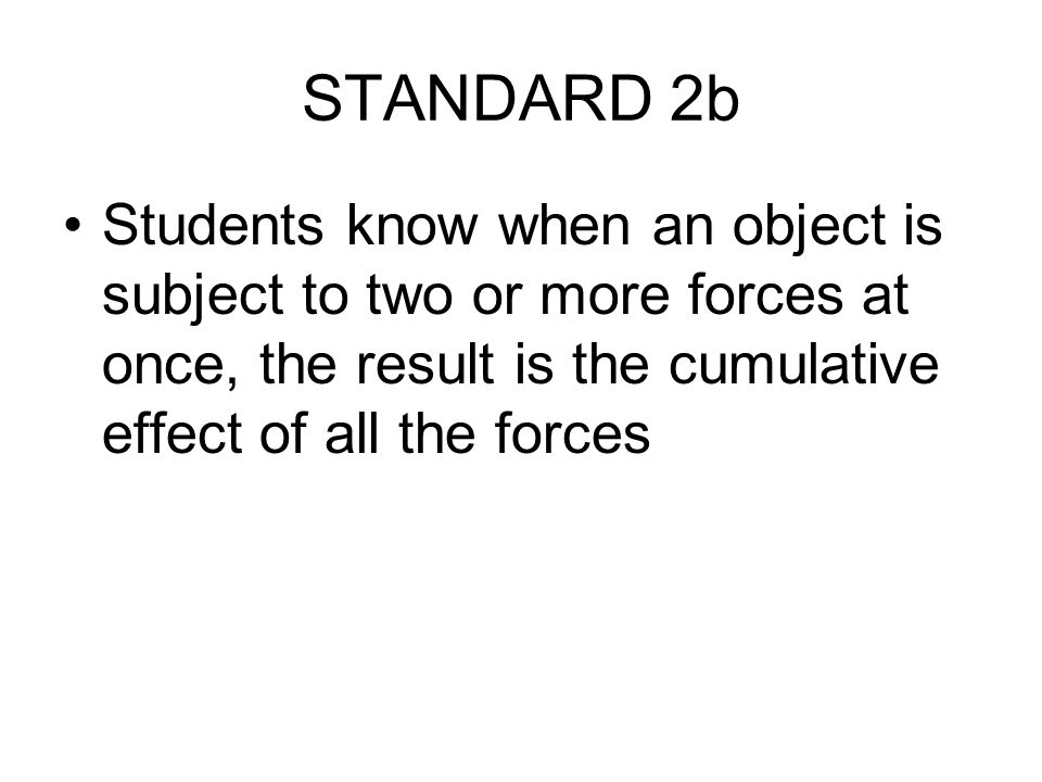 STANDARD 2b Students know when an object is subject to two or more forces at once, the result is the cumulative effect of all the forces.