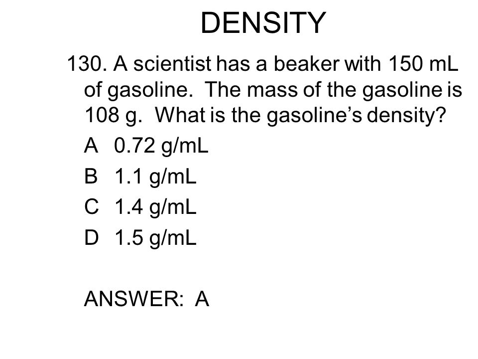 DENSITY 130. A scientist has a beaker with 150 mL of gasoline. The mass of the gasoline is 108 g. What is the gasoline's density