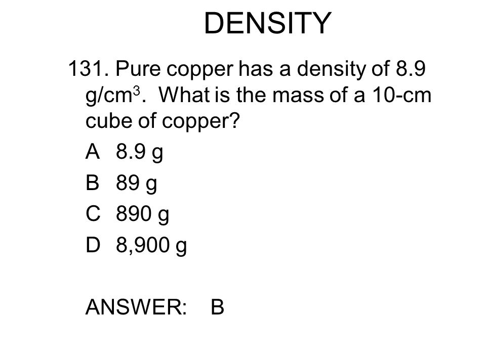 DENSITY 131. Pure copper has a density of 8.9 g/cm3. What is the mass of a 10-cm cube of copper A 8.9 g.