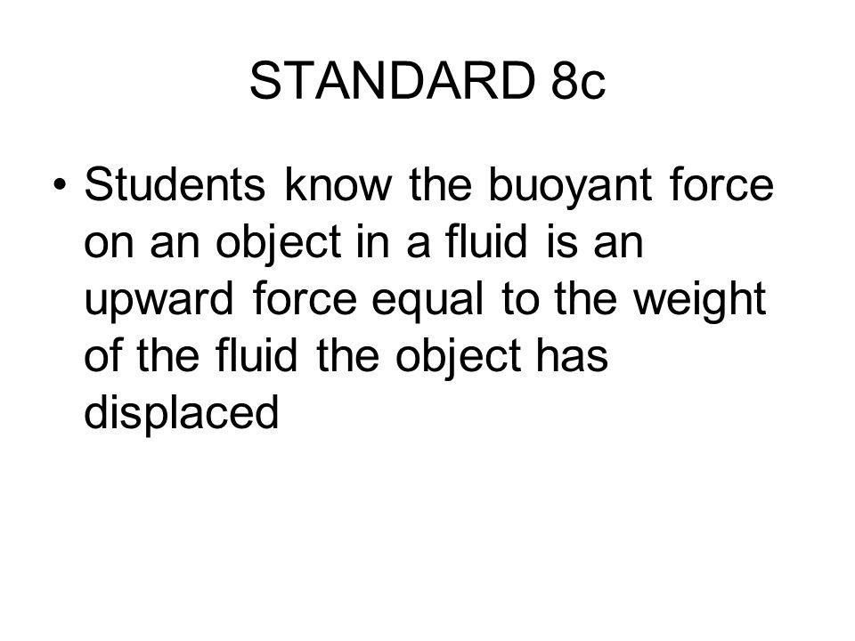STANDARD 8c Students know the buoyant force on an object in a fluid is an upward force equal to the weight of the fluid the object has displaced.