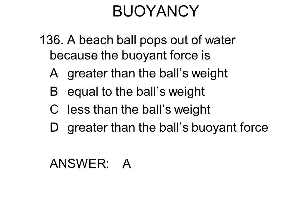 BUOYANCY 136. A beach ball pops out of water because the buoyant force is. A greater than the ball's weight.