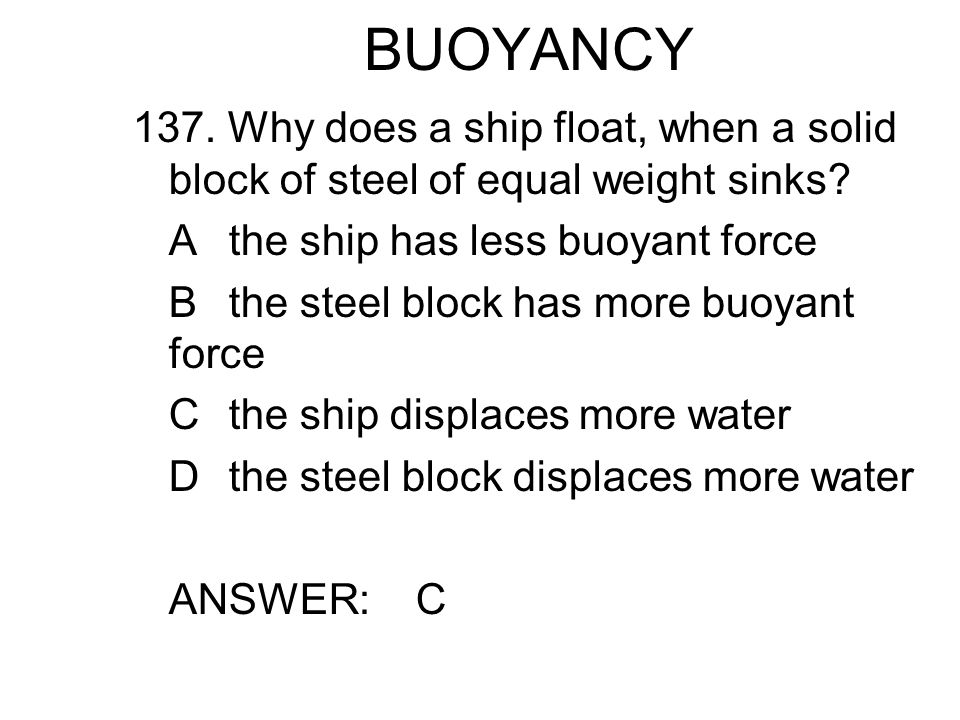BUOYANCY 137. Why does a ship float, when a solid block of steel of equal weight sinks A the ship has less buoyant force.