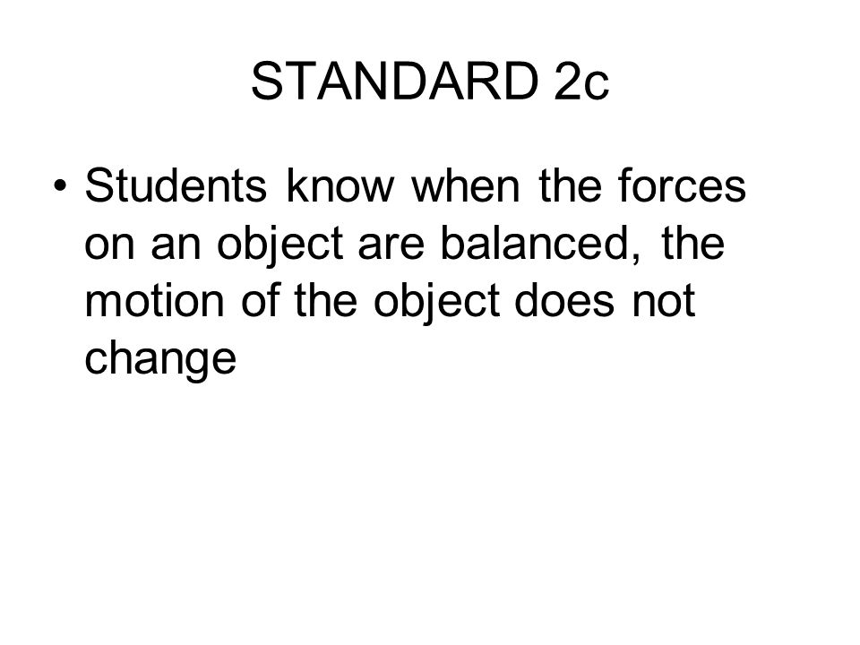 STANDARD 2c Students know when the forces on an object are balanced, the motion of the object does not change.