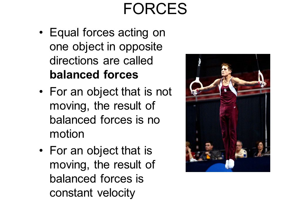 FORCES Equal forces acting on one object in opposite directions are called balanced forces.