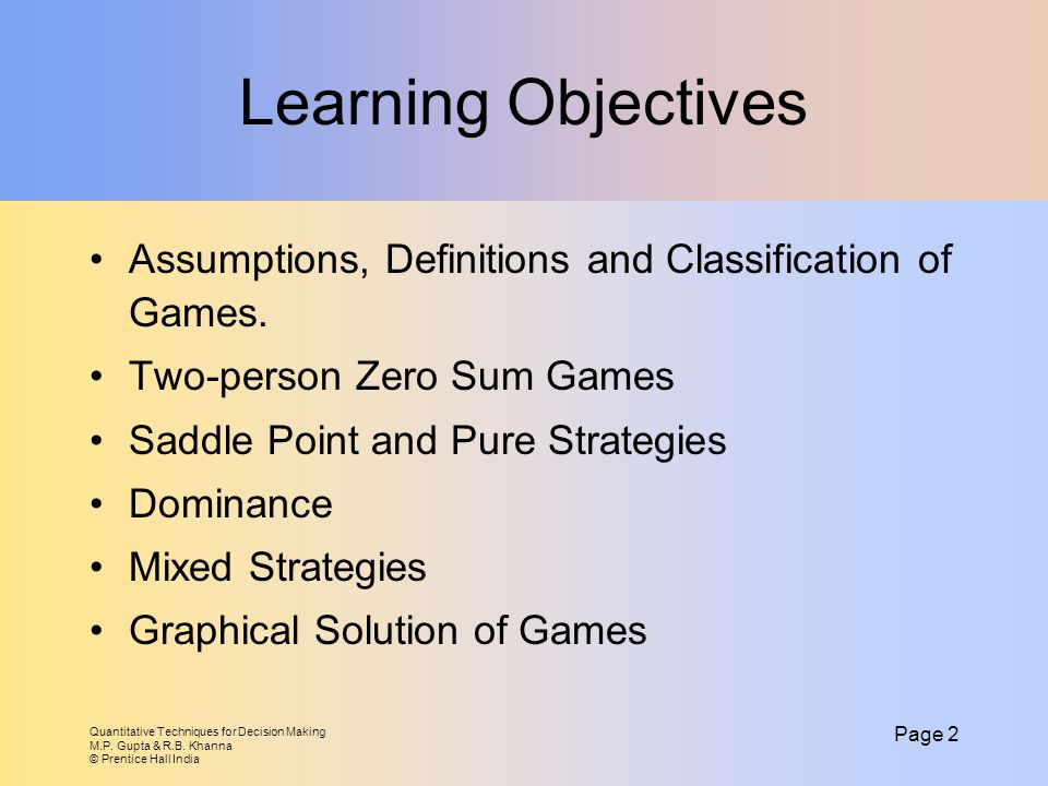 Learning Objectives Assumptions, Definitions and Classification of Games. Two-person Zero Sum Games.