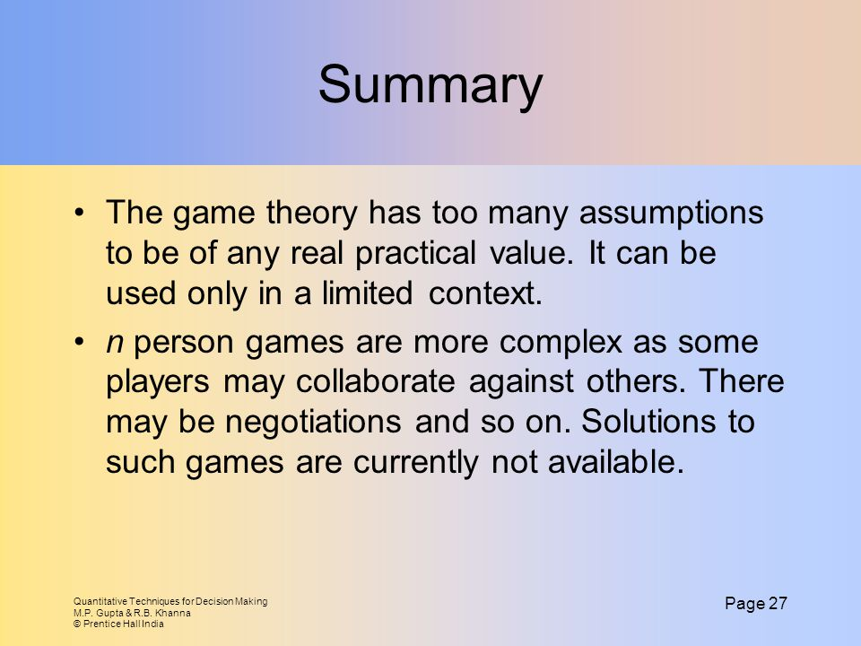 Summary The game theory has too many assumptions to be of any real practical value. It can be used only in a limited context.