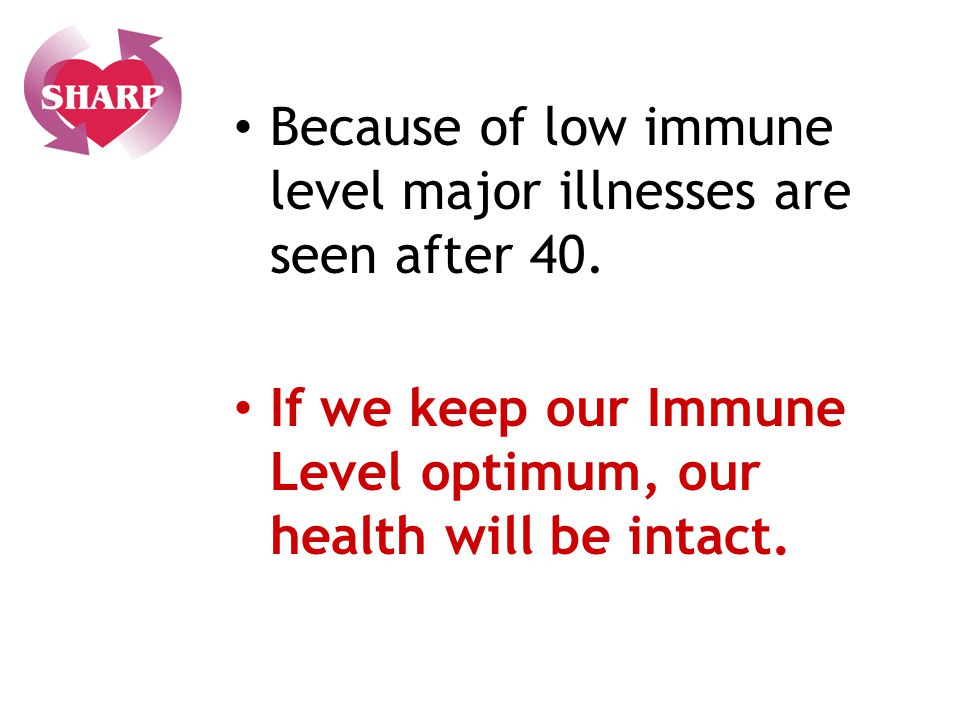 Because of low immune level major illnesses are seen after 40.