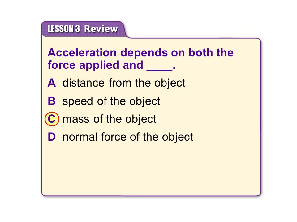 Acceleration depends on both the force applied and ____.
