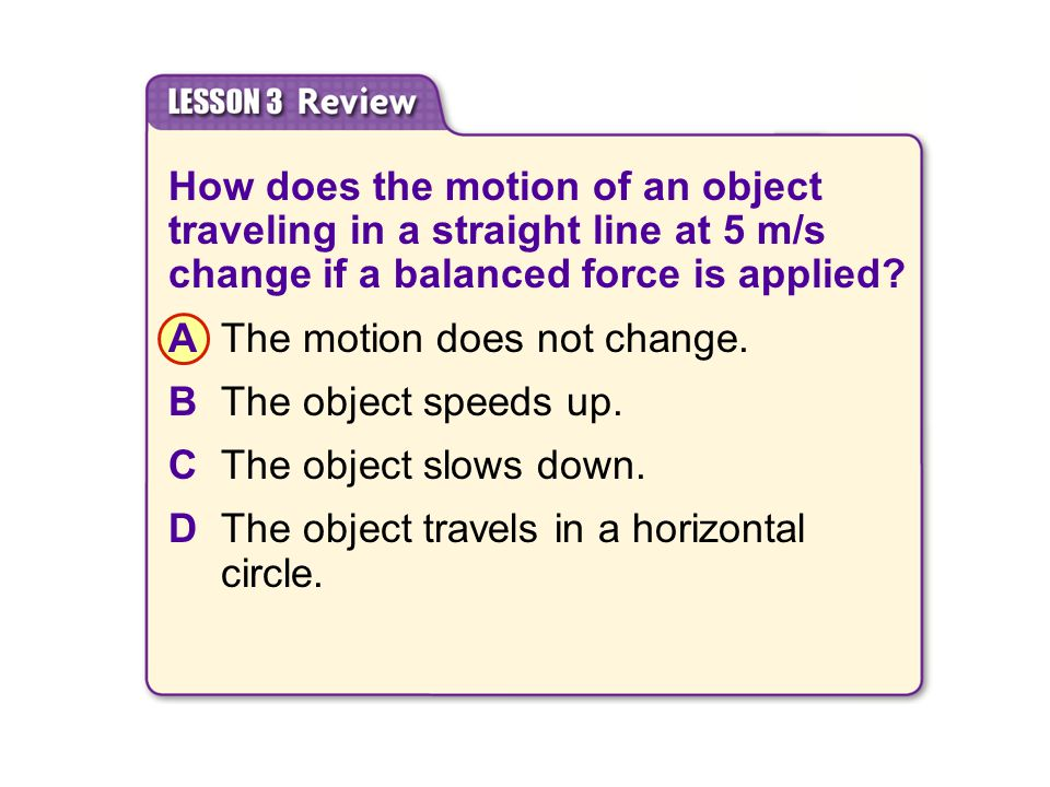 A The motion does not change. B The object speeds up.