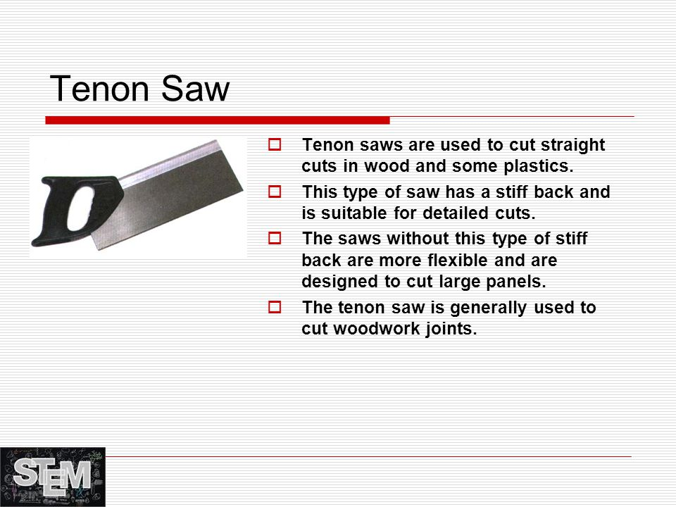 Tenon Saw Tenon saws are used to cut straight cuts in wood and some plastics. This type of saw has a stiff back and is suitable for detailed cuts.