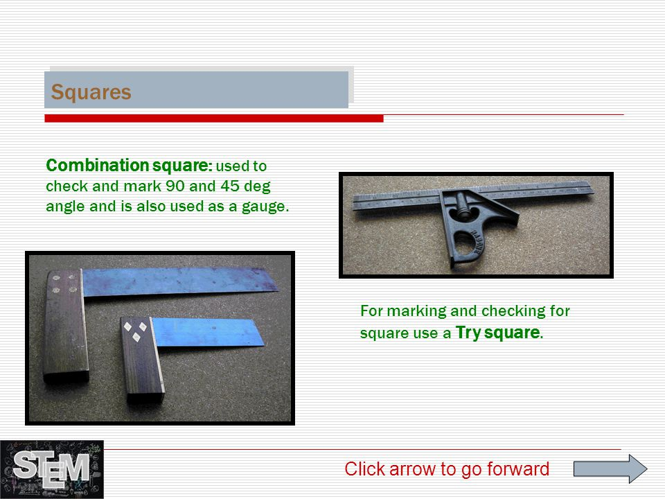Squares Combination square: used to check and mark 90 and 45 deg angle and is also used as a gauge.