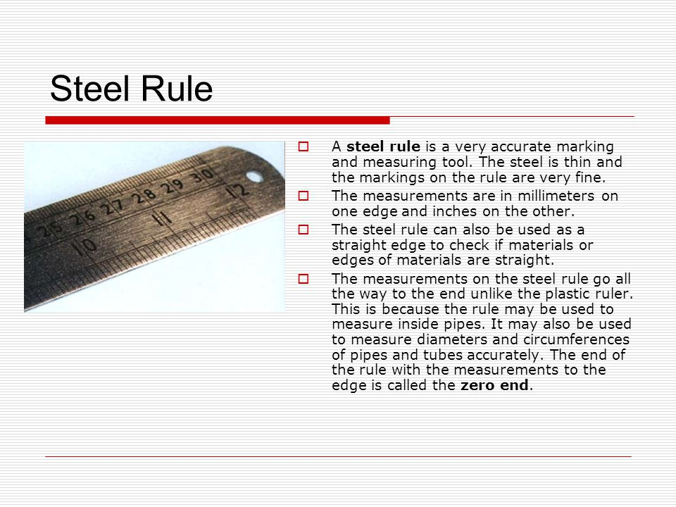 Steel Rule A steel rule is a very accurate marking and measuring tool. The steel is thin and the markings on the rule are very fine.