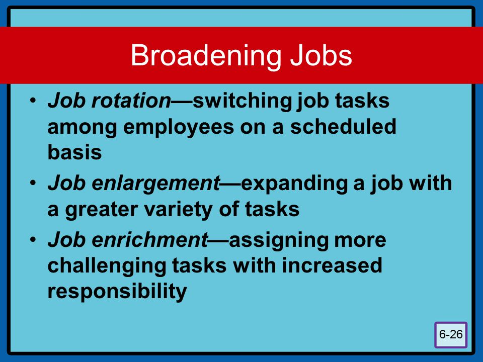 Broadening Jobs Job rotation—switching job tasks among employees on a scheduled basis.