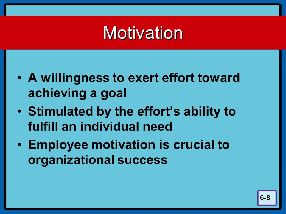 Motivation A willingness to exert effort toward achieving a goal