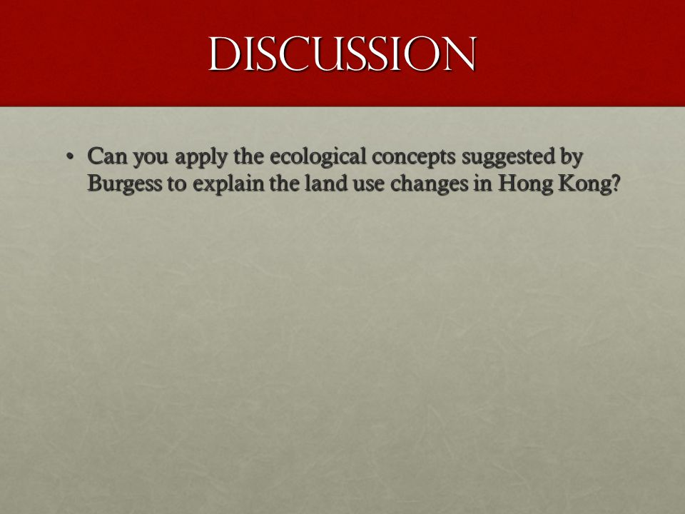 Discussion Can you apply the ecological concepts suggested by Burgess to explain the land use changes in Hong Kong