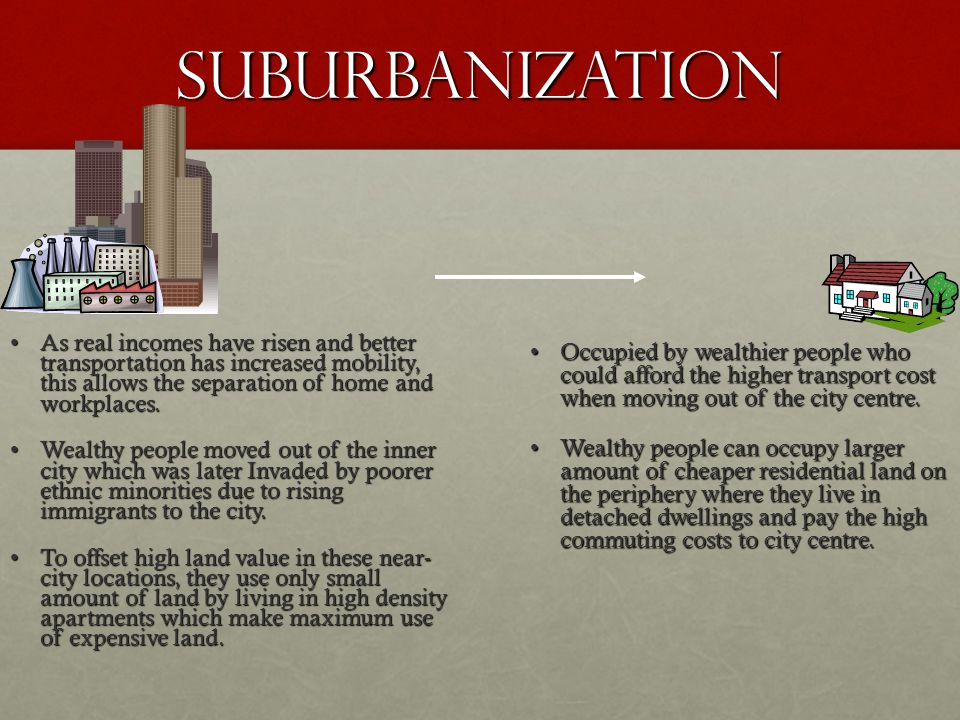 suburbanization As real incomes have risen and better transportation has increased mobility, this allows the separation of home and workplaces.