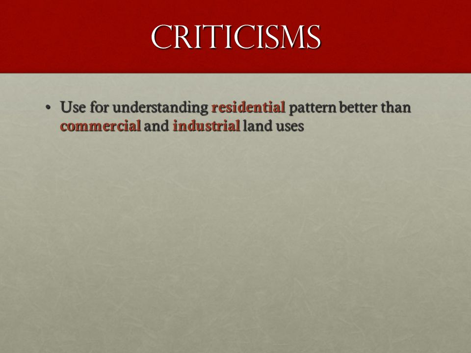 Criticisms Use for understanding residential pattern better than commercial and industrial land uses.