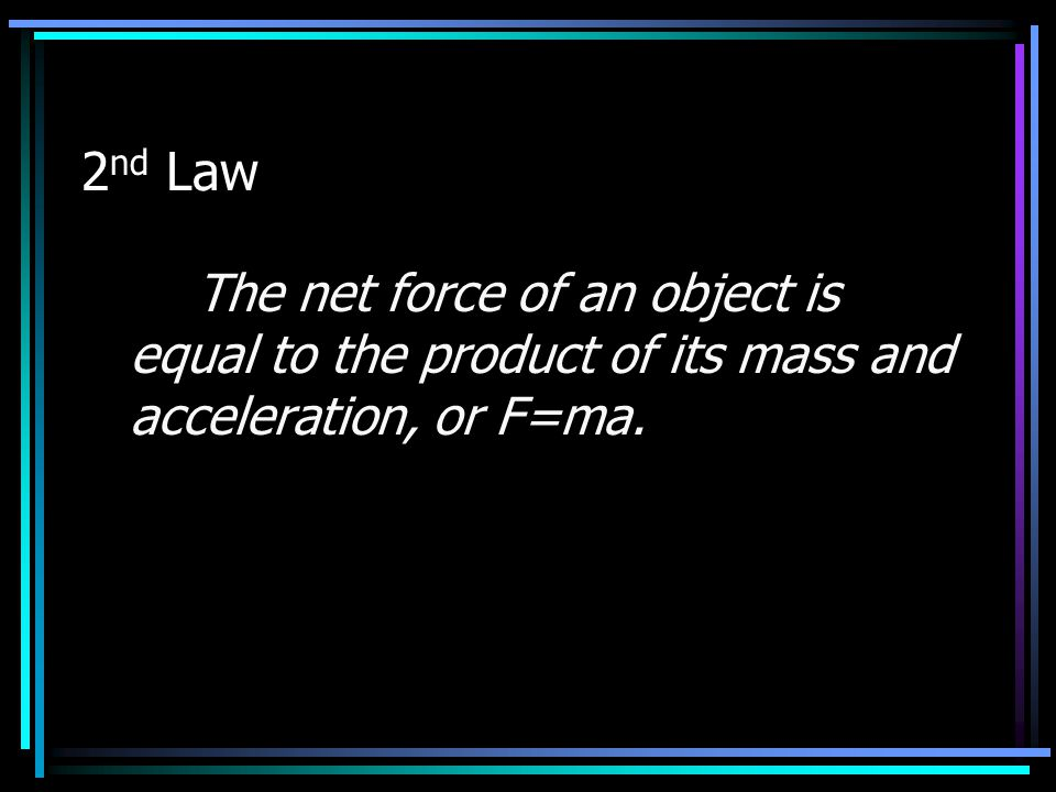 2nd Law The net force of an object is equal to the product of its mass and acceleration, or F=ma.