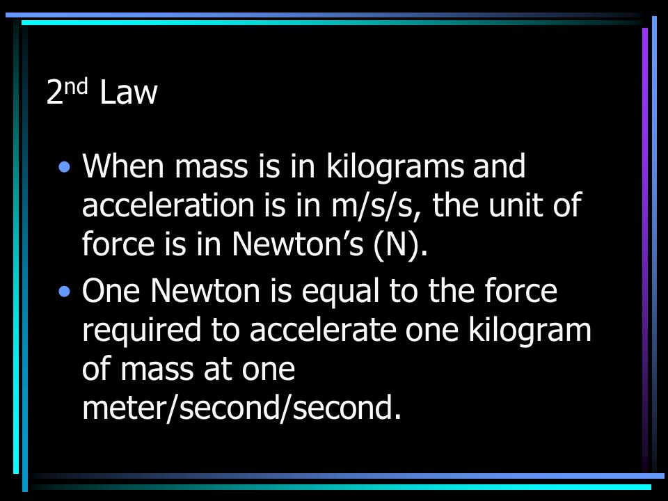2nd Law When mass is in kilograms and acceleration is in m/s/s, the unit of force is in Newton's (N).