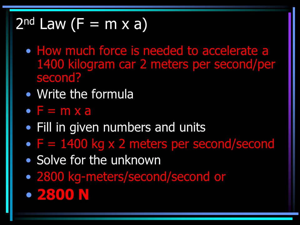 2nd Law (F = m x a) How much force is needed to accelerate a 1400 kilogram car 2 meters per second/per second