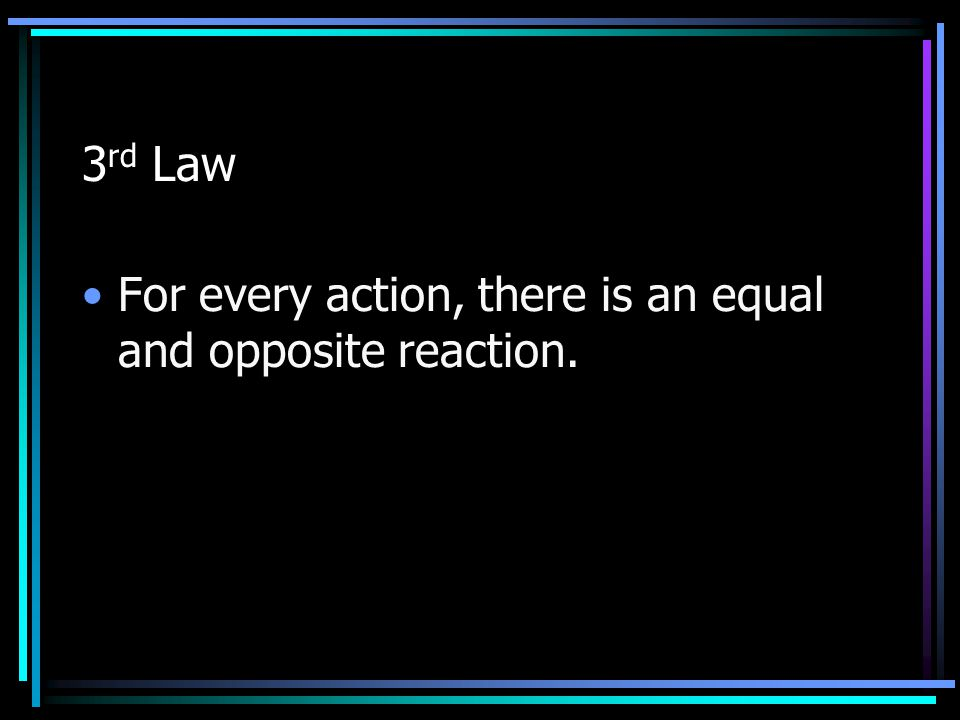 3rd Law For every action, there is an equal and opposite reaction.
