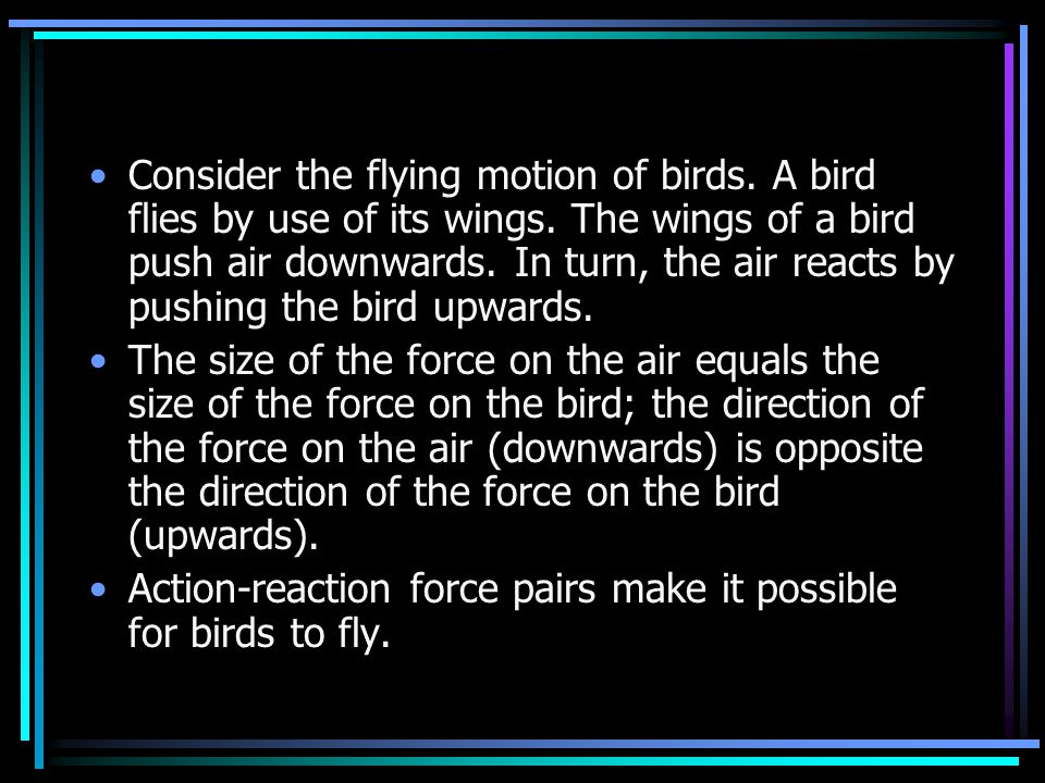 Consider the flying motion of birds. A bird flies by use of its wings