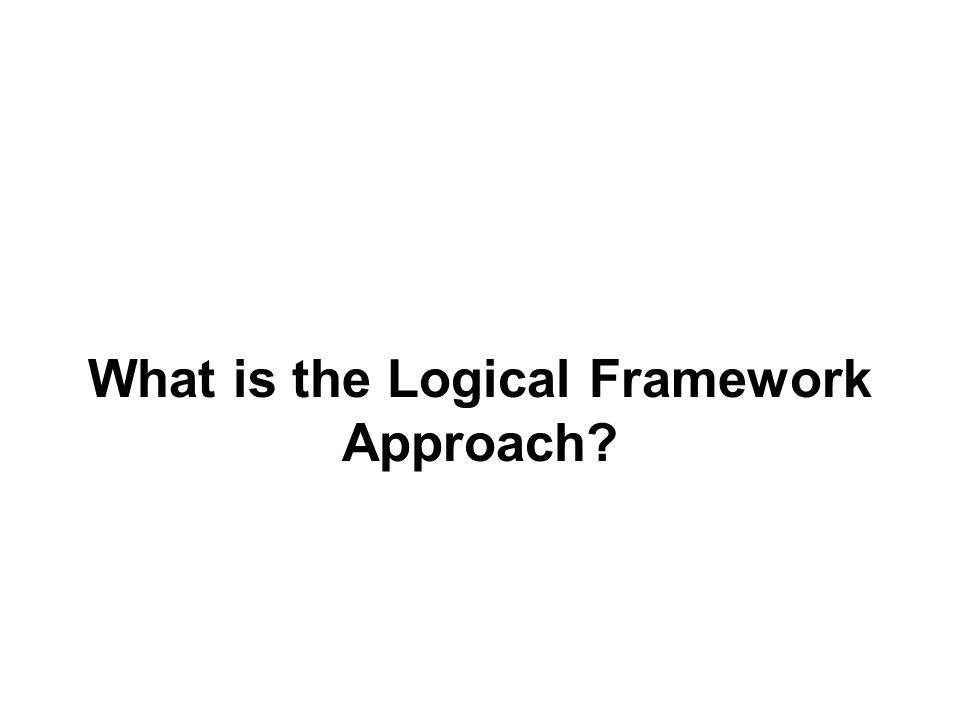 What is the Logical Framework Approach