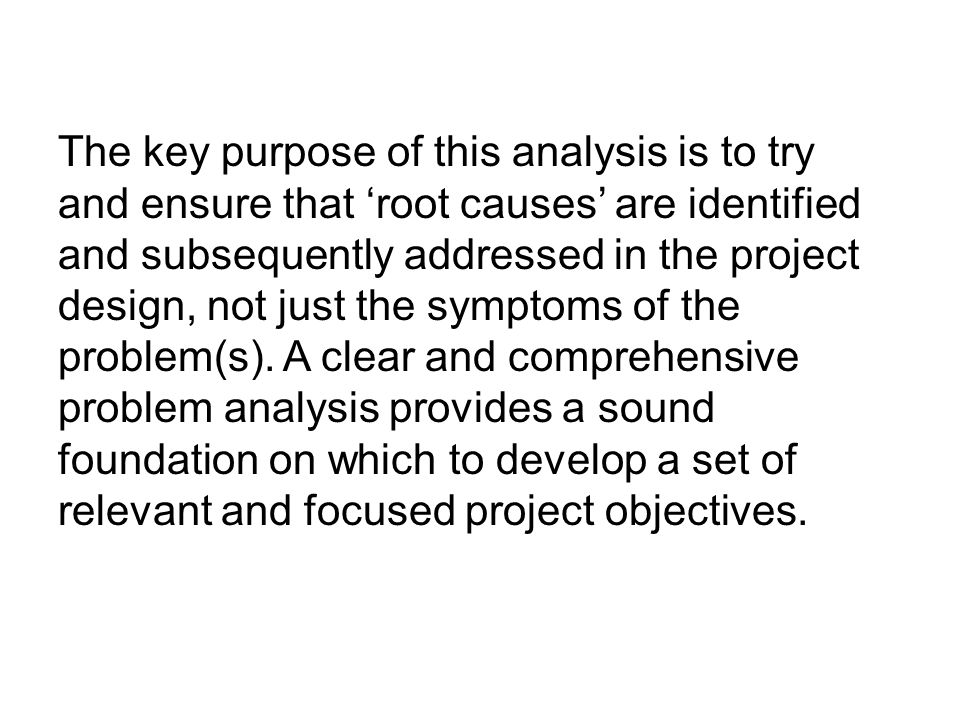 The key purpose of this analysis is to try and ensure that 'root causes' are identified and subsequently addressed in the project design, not just the symptoms of the problem(s).