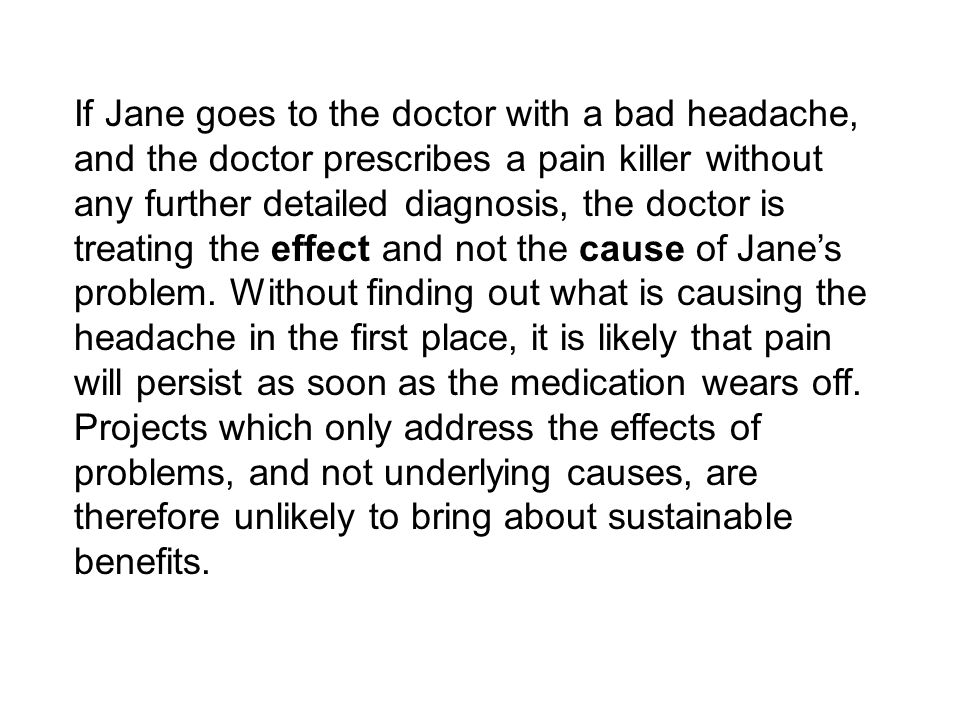 If Jane goes to the doctor with a bad headache, and the doctor prescribes a pain killer without any further detailed diagnosis, the doctor is treating the effect and not the cause of Jane's problem.