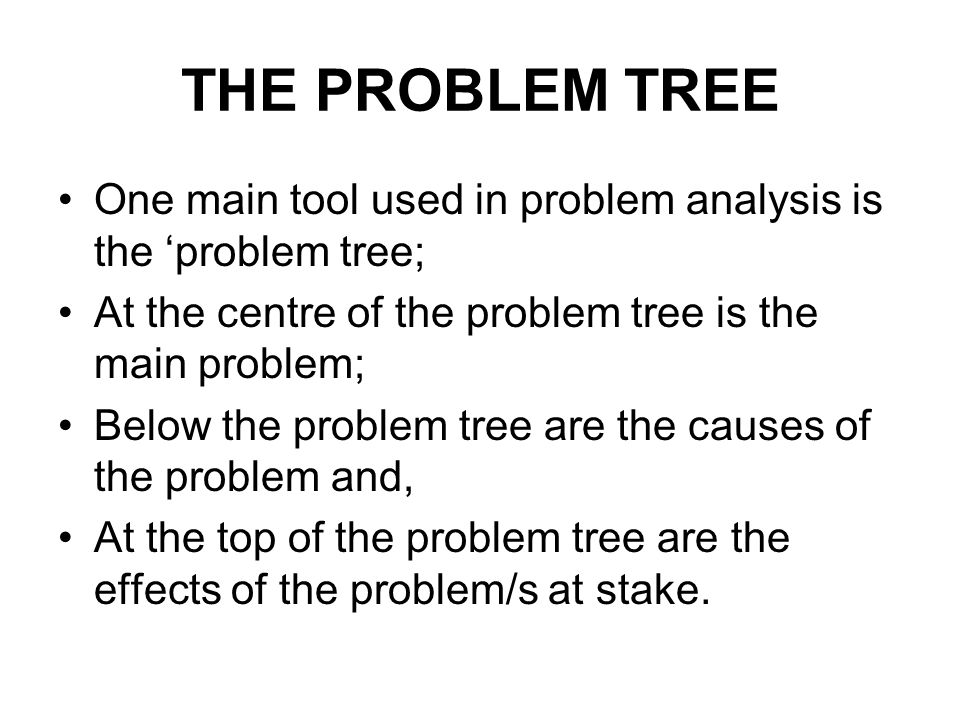THE PROBLEM TREE One main tool used in problem analysis is the 'problem tree; At the centre of the problem tree is the main problem;