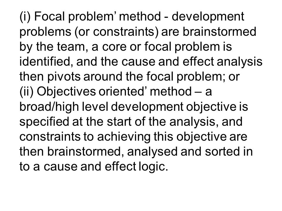 (i) Focal problem' method - development problems (or constraints) are brainstormed by the team, a core or focal problem is identified, and the cause and effect analysis then pivots around the focal problem; or
