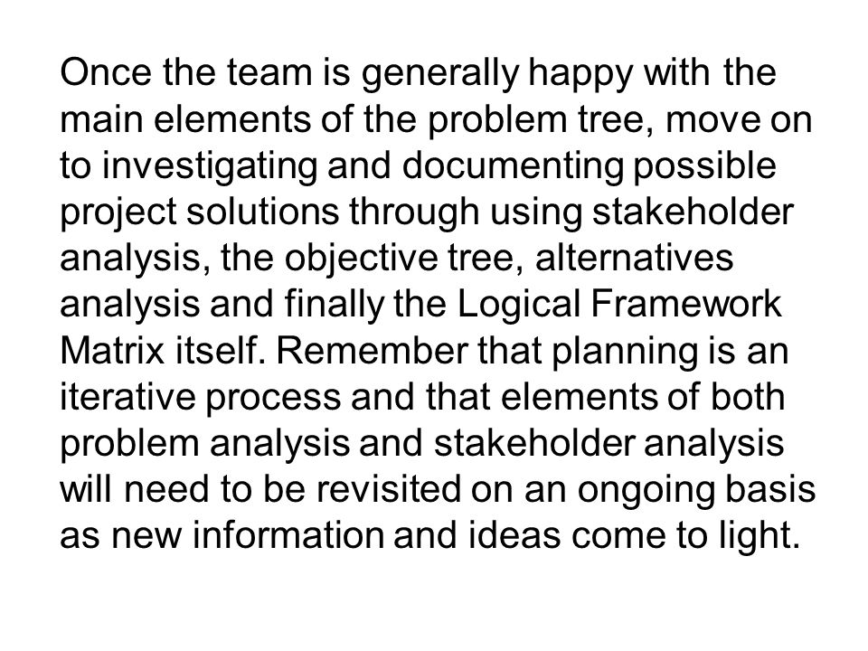 Once the team is generally happy with the main elements of the problem tree, move on to investigating and documenting possible project solutions through using stakeholder analysis, the objective tree, alternatives analysis and finally the Logical Framework Matrix itself.