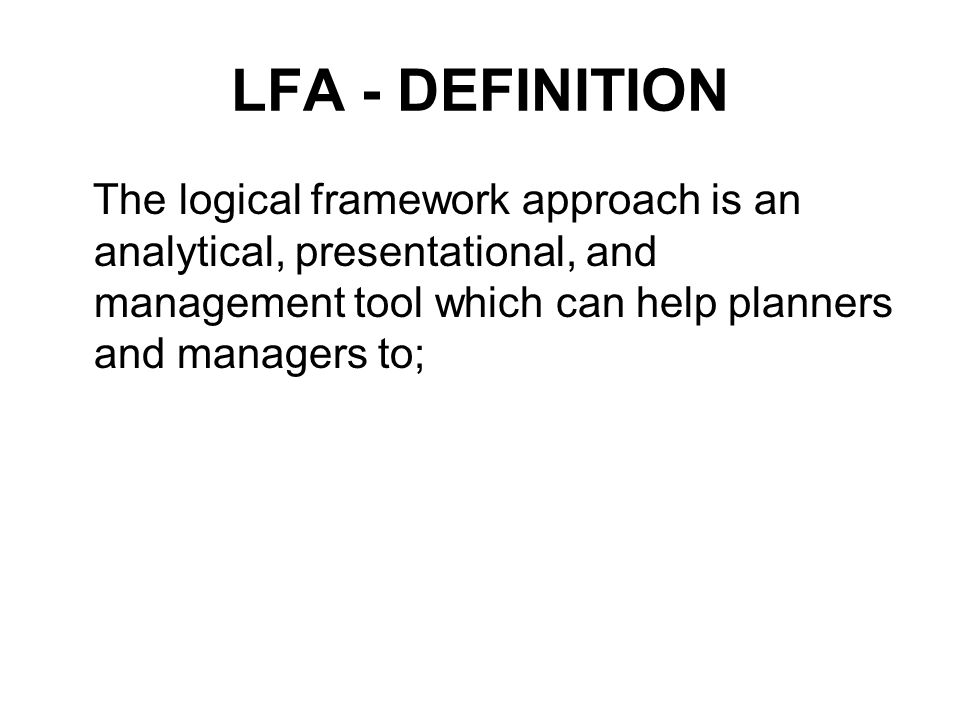 LFA - DEFINITION The logical framework approach is an analytical, presentational, and management tool which can help planners and managers to;