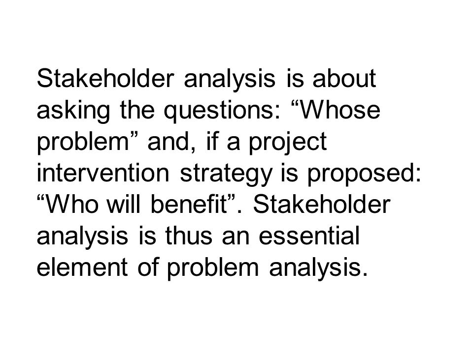 Stakeholder analysis is about asking the questions: Whose problem and, if a project intervention strategy is proposed: Who will benefit .