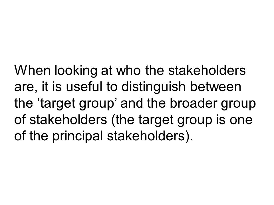 When looking at who the stakeholders are, it is useful to distinguish between the 'target group' and the broader group of stakeholders (the target group is one of the principal stakeholders).