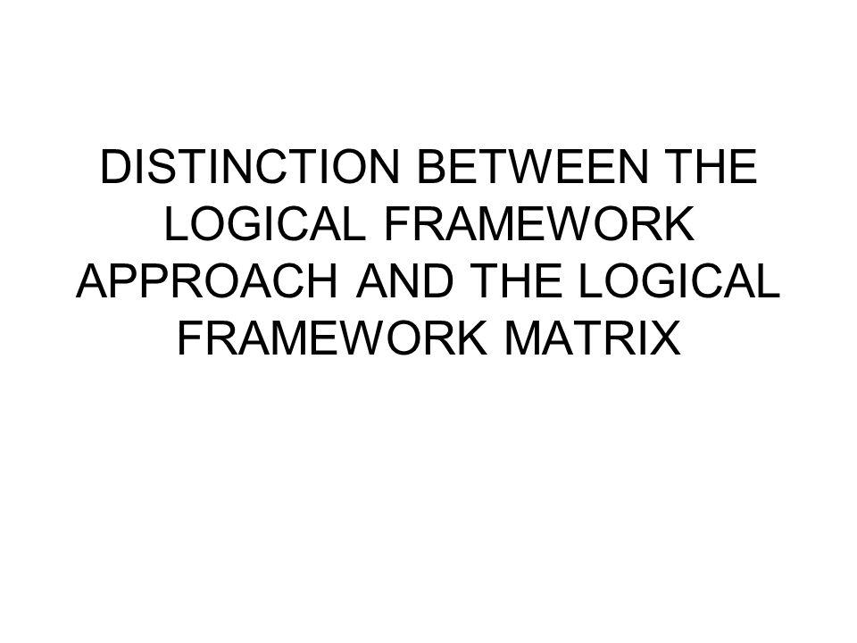 DISTINCTION BETWEEN THE LOGICAL FRAMEWORK APPROACH AND THE LOGICAL FRAMEWORK MATRIX