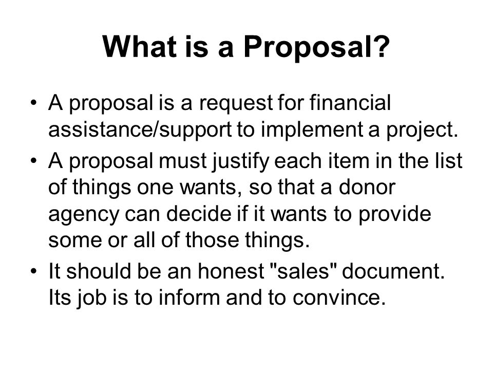 What is a Proposal A proposal is a request for financial assistance/support to implement a project.
