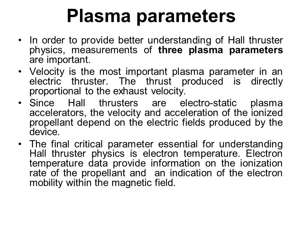 Plasma parameters In order to provide better understanding of Hall thruster physics, measurements of three plasma parameters are important.