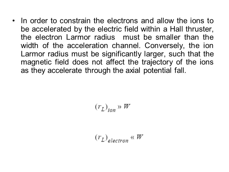 In order to constrain the electrons and allow the ions to be accelerated by the electric field within a Hall thruster, the electron Larmor radius must be smaller than the width of the acceleration channel.
