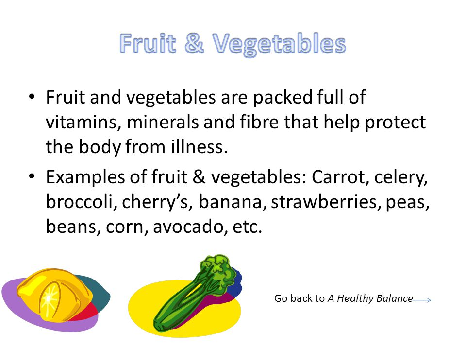 Fruit & Vegetables Fruit and vegetables are packed full of vitamins, minerals and fibre that help protect the body from illness.