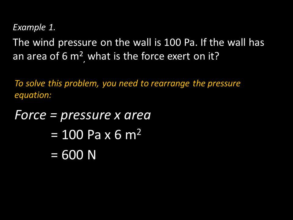 Force = pressure x area = 100 Pa x 6 m2 = 600 N