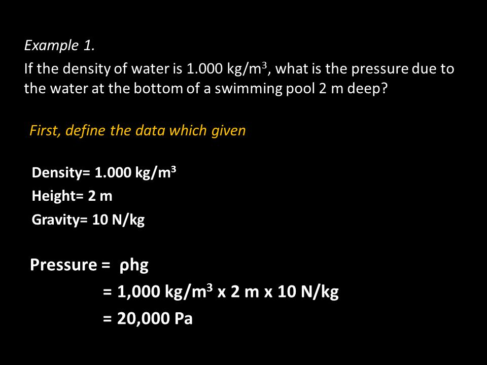 Pressure = ρhg = 1,000 kg/m3 x 2 m x 10 N/kg = 20,000 Pa Example 1.