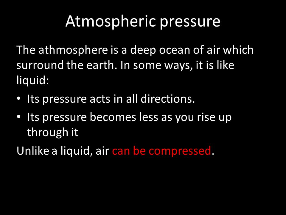 Atmospheric pressure The athmosphere is a deep ocean of air which surround the earth. In some ways, it is like liquid: